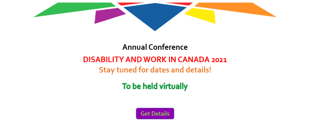 Annual Conference. DISABILITY AND WORK IN CANADA 2021. Stay tuned for dates and details! To be held virtually. Get Details.